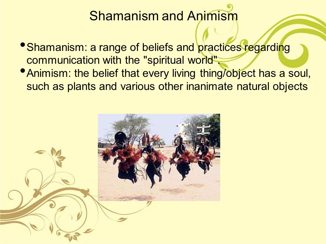 Shamanism and Animism Shamanism: a range of beliefs and practices regarding communication with the