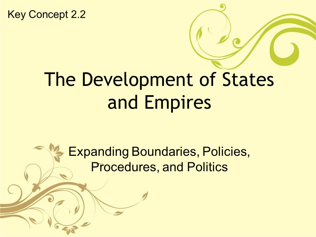 The Development of States and Empires Expanding Boundaries, Policies, Procedures, and Politics Key Concept 2.2