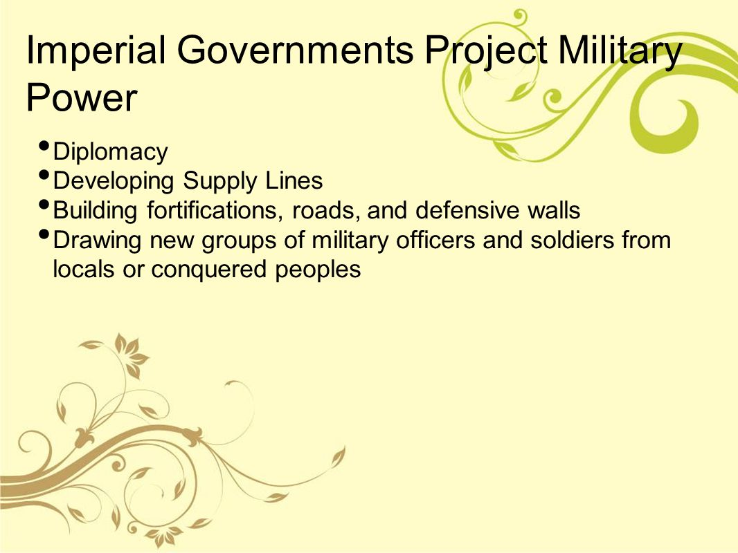 Imperial Governments Project Military Power Diplomacy Developing Supply Lines Building fortifications, roads, and defensive walls Drawing new groups o