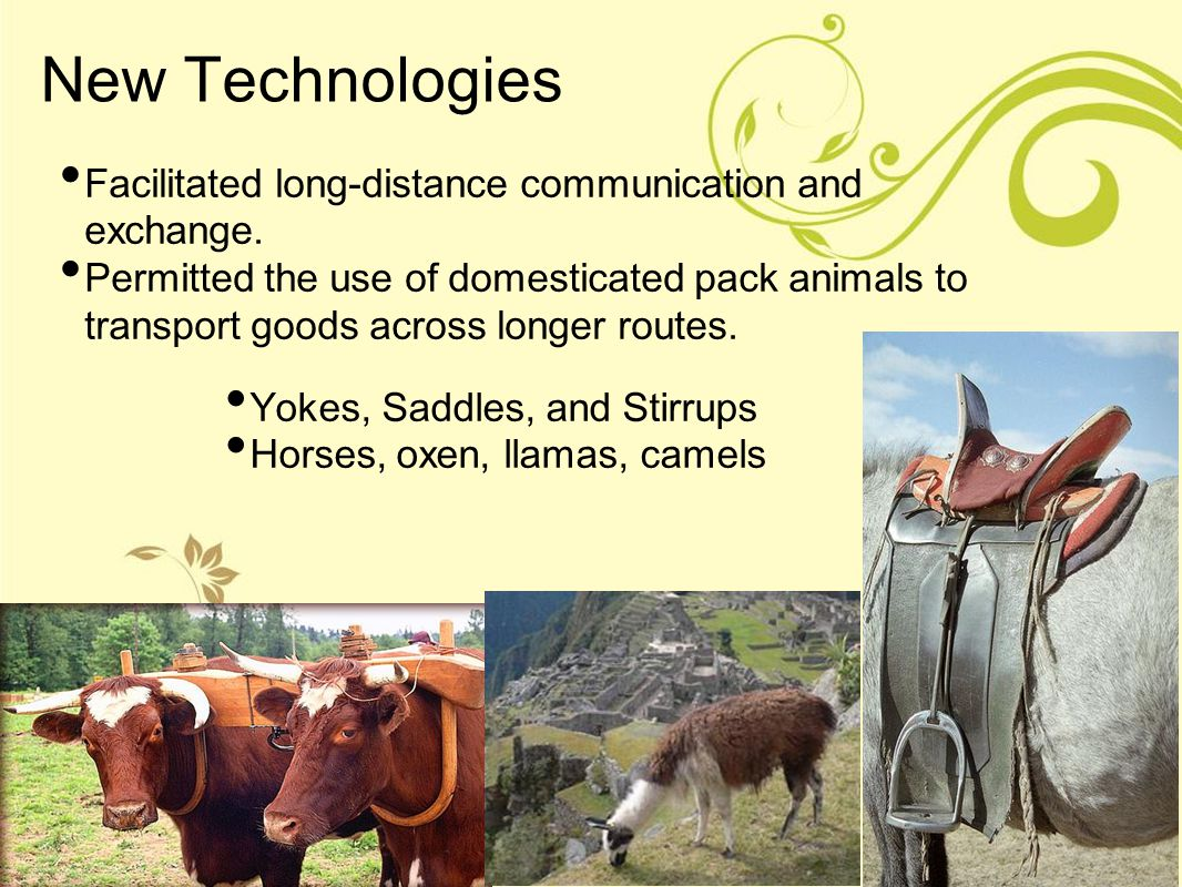 New Technologies Facilitated long-distance communication and exchange. Permitted the use of domesticated pack animals to transport goods across longer