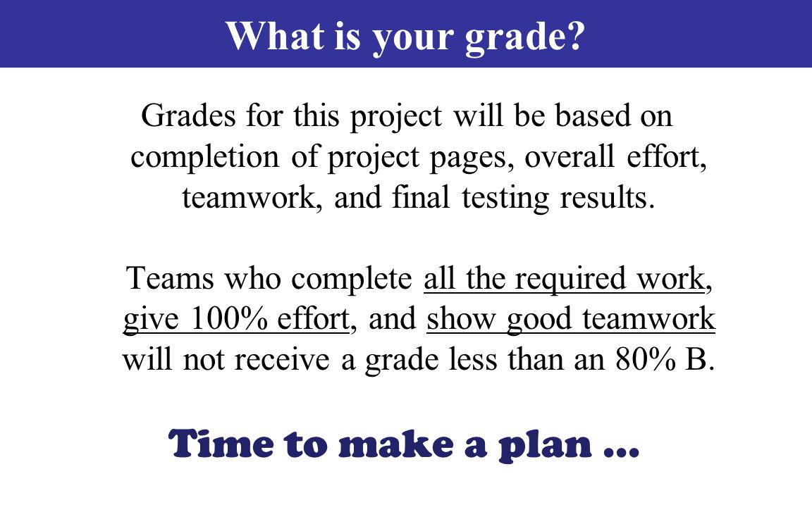 Time to make a plan... Grades for this project will be based on completion of project pages, overall effort, teamwork, and final testing results. Team