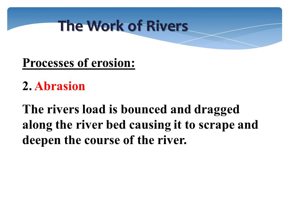 The Work of Rivers Processes of erosion: 2. Abrasion The rivers load is bounced and dragged along the river bed causing it to scrape and deepen the co