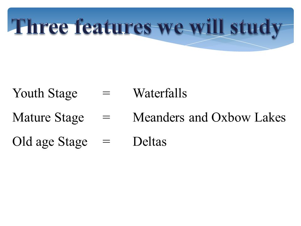 Youth Stage =Waterfalls Mature Stage= Meanders and Oxbow Lakes Old age Stage=Deltas