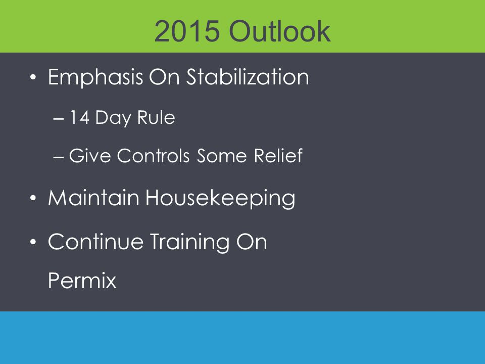 2015 Outlook Emphasis On Stabilization – 14 Day Rule – Give Controls Some Relief Maintain Housekeeping Continue Training On Permix