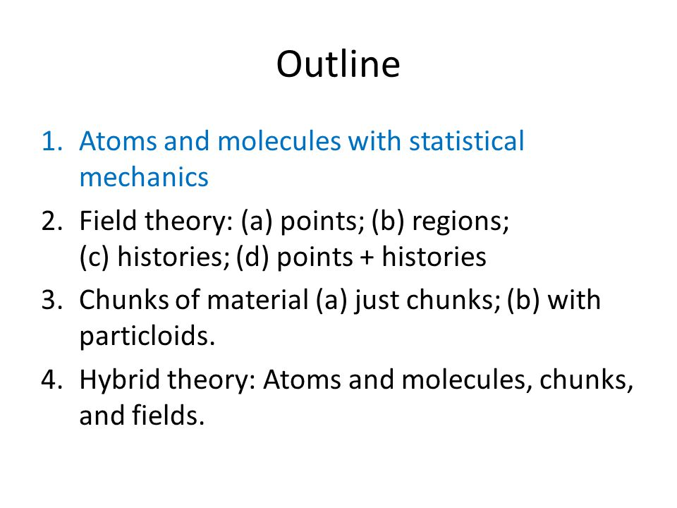 Outline 1.Atoms and molecules with statistical mechanics 2.Field theory: (a) points; (b) regions; (c) histories; (d) points + histories 3.Chunks of material (a) just chunks; (b) with particloids.