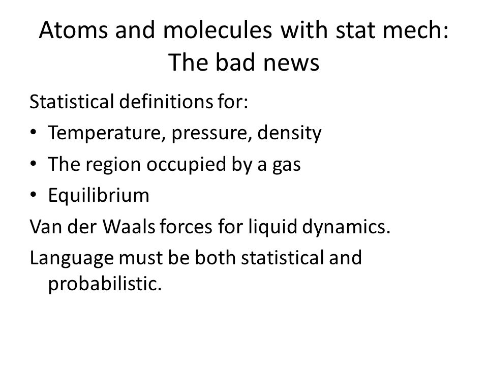 Atoms and molecules with stat mech: The bad news Statistical definitions for: Temperature, pressure, density The region occupied by a gas Equilibrium Van der Waals forces for liquid dynamics.