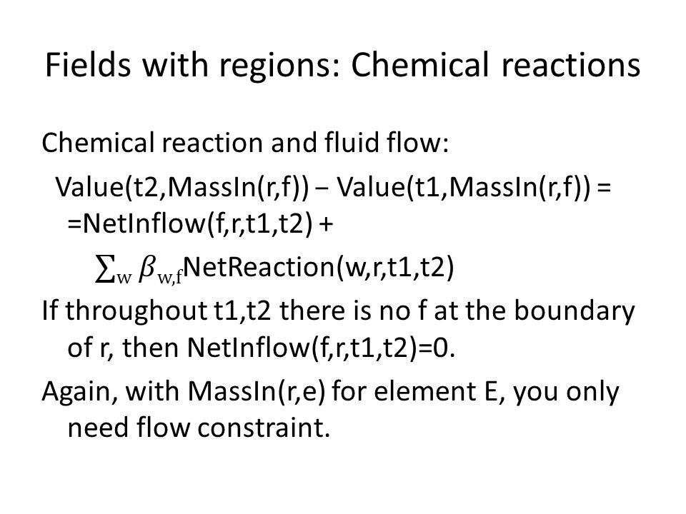 Fields with regions: Chemical reactions Chemical reaction and fluid flow: Value(t2,MassIn(r,f)) – Value(t1,MassIn(r,f)) = =NetInflow(f,r,t1,t2) + ∑ w w,f NetReaction(w,r,t1,t2) If throughout t1,t2 there is no f at the boundary of r, then NetInflow(f,r,t1,t2)=0.