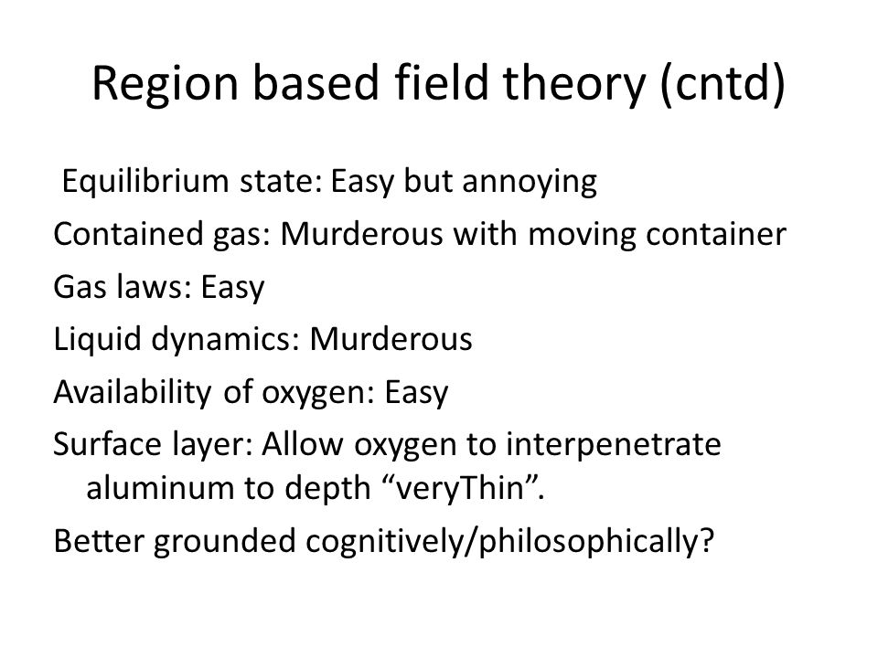 Region based field theory (cntd) Equilibrium state: Easy but annoying Contained gas: Murderous with moving container Gas laws: Easy Liquid dynamics: Murderous Availability of oxygen: Easy Surface layer: Allow oxygen to interpenetrate aluminum to depth veryThin .