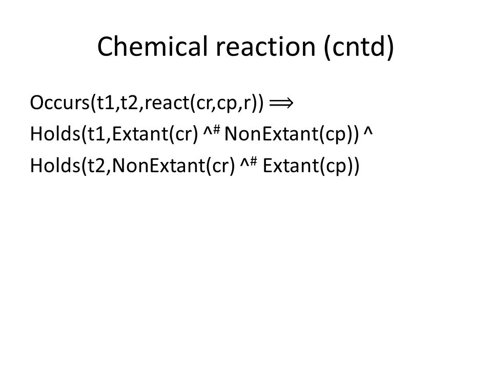 Chemical reaction (cntd) Occurs(t1,t2,react(cr,cp,r)) ⟹ Holds(t1,Extant(cr) ^ # NonExtant(cp)) ^ Holds(t2,NonExtant(cr) ^ # Extant(cp))