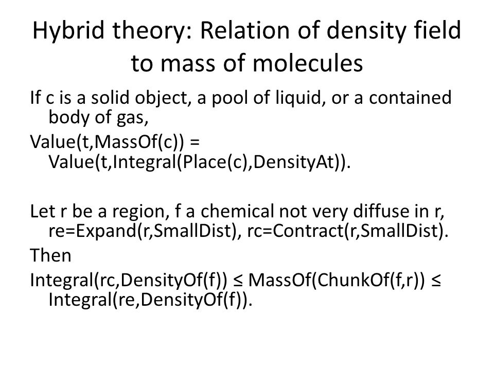 Hybrid theory: Relation of density field to mass of molecules If c is a solid object, a pool of liquid, or a contained body of gas, Value(t,MassOf(c)) = Value(t,Integral(Place(c),DensityAt)).