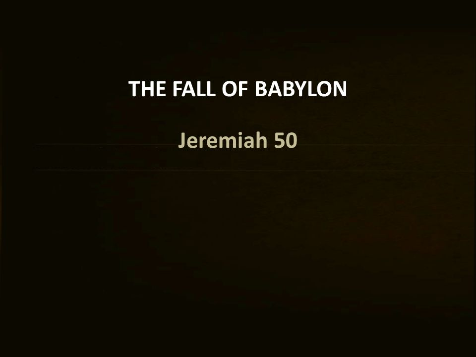 THE FALL OF BABYLON Jeremiah 50