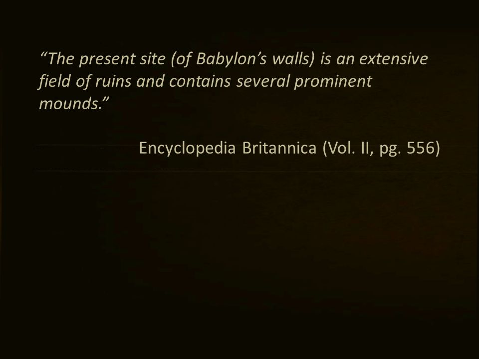 The present site (of Babylon's walls) is an extensive field of ruins and contains several prominent mounds. Encyclopedia Britannica (Vol.
