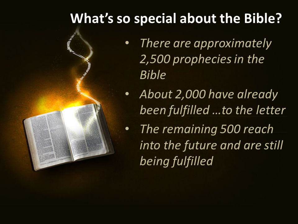 There are approximately 2,500 prophecies in the Bible About 2,000 have already been fulfilled …to the letter The remaining 500 reach into the future and are still being fulfilled What's so special about the Bible