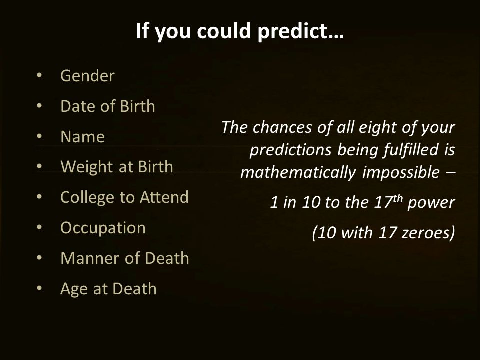 Gender Date of Birth Name Weight at Birth College to Attend Occupation Manner of Death Age at Death If you could predict… The chances of all eight of your predictions being fulfilled is mathematically impossible – 1 in 10 to the 17 th power (10 with 17 zeroes)