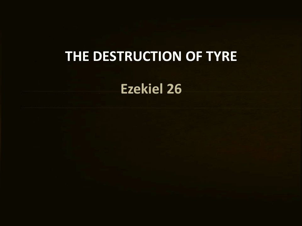 THE DESTRUCTION OF TYRE Ezekiel 26
