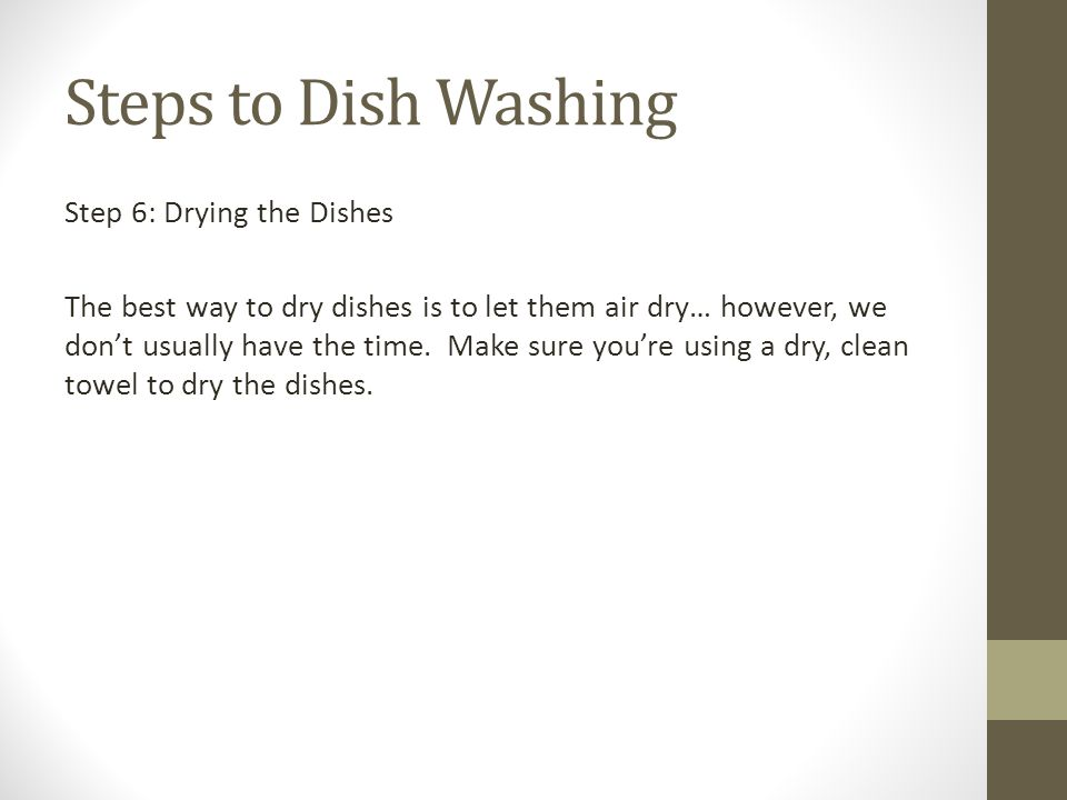 Steps to Dish Washing Step 6: Drying the Dishes The best way to dry dishes is to let them air dry… however, we don't usually have the time. Make sure