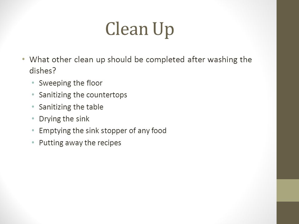 Clean Up What other clean up should be completed after washing the dishes? Sweeping the floor Sanitizing the countertops Sanitizing the table Drying t