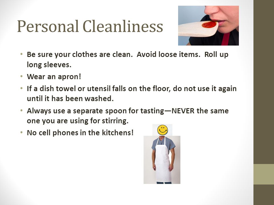 Personal Cleanliness Be sure your clothes are clean. Avoid loose items. Roll up long sleeves. Wear an apron! If a dish towel or utensil falls on the f