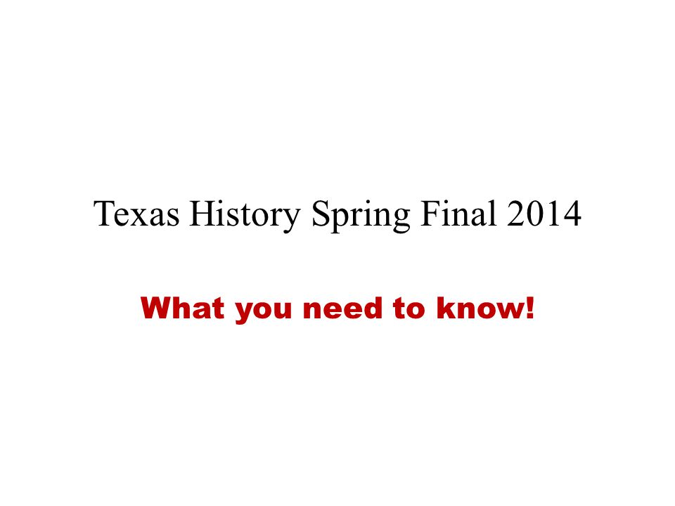 Texas History Spring Final 2014 What you need to know!
