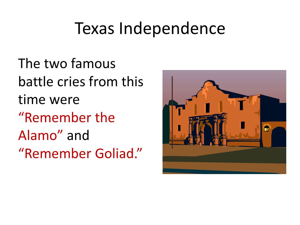 """Texas Independence The two famous battle cries from this time were """"Remember the Alamo"""" and """"Remember Goliad."""""""