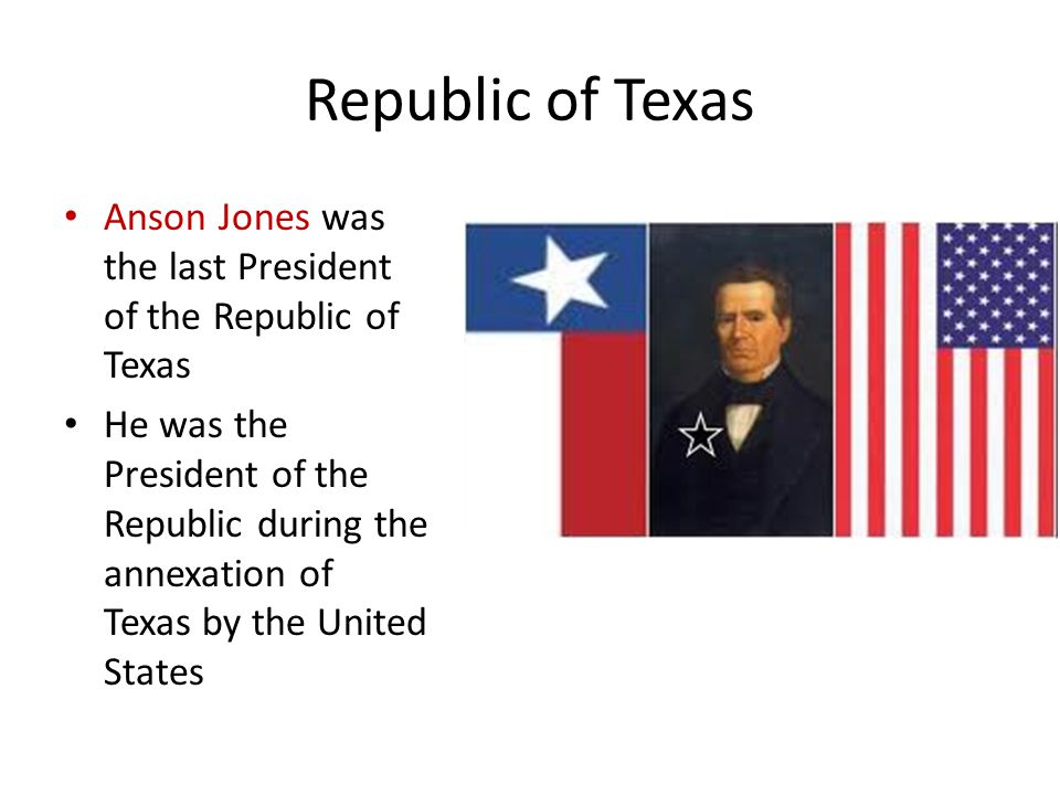 Republic of Texas Anson Jones was the last President of the Republic of Texas He was the President of the Republic during the annexation of Texas by t