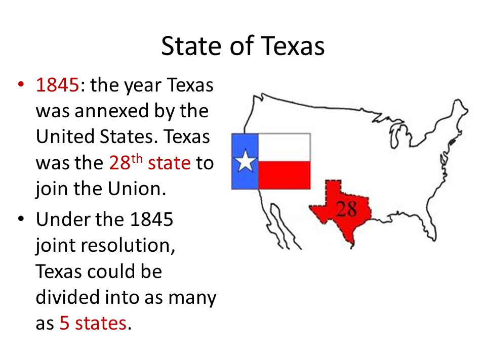 State of Texas 1845: the year Texas was annexed by the United States. Texas was the 28 th state to join the Union. Under the 1845 joint resolution, Te