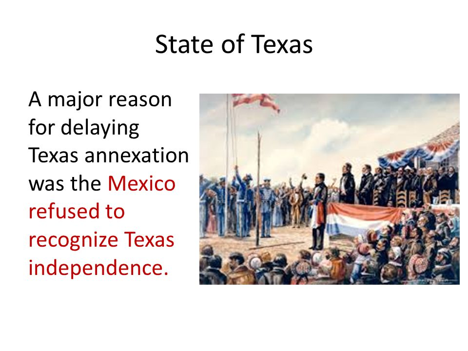 State of Texas A major reason for delaying Texas annexation was the Mexico refused to recognize Texas independence.