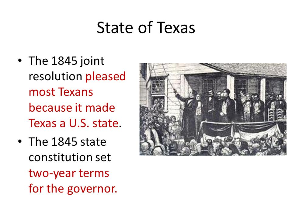 State of Texas The 1845 joint resolution pleased most Texans because it made Texas a U.S. state. The 1845 state constitution set two-year terms for th