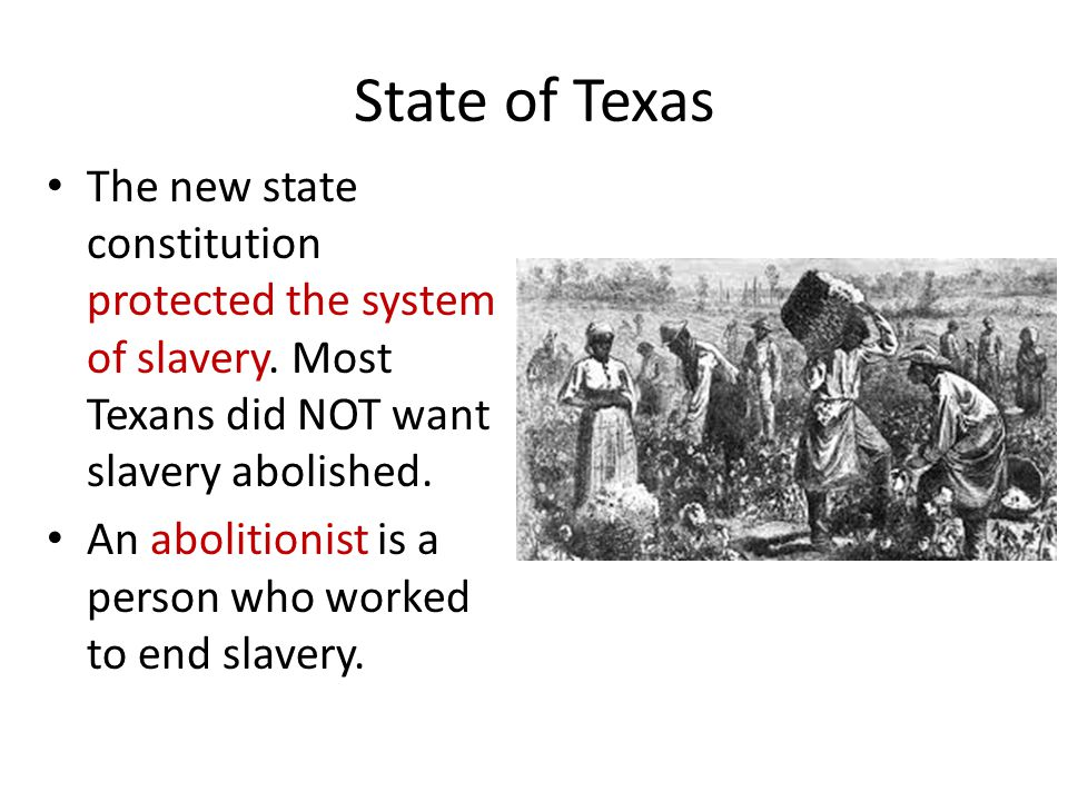 State of Texas The new state constitution protected the system of slavery. Most Texans did NOT want slavery abolished. An abolitionist is a person who