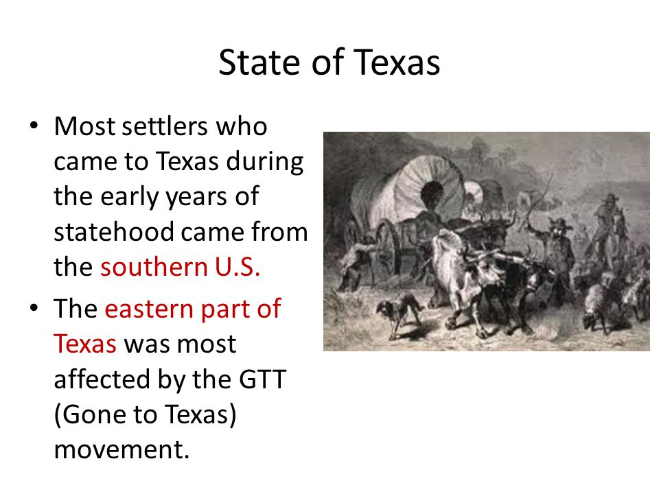 State of Texas Most settlers who came to Texas during the early years of statehood came from the southern U.S.