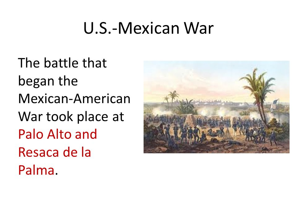 U.S.-Mexican War The battle that began the Mexican-American War took place at Palo Alto and Resaca de la Palma.