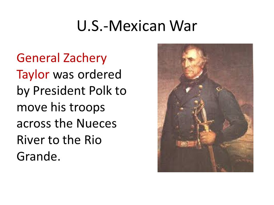 U.S.-Mexican War General Zachery Taylor was ordered by President Polk to move his troops across the Nueces River to the Rio Grande.