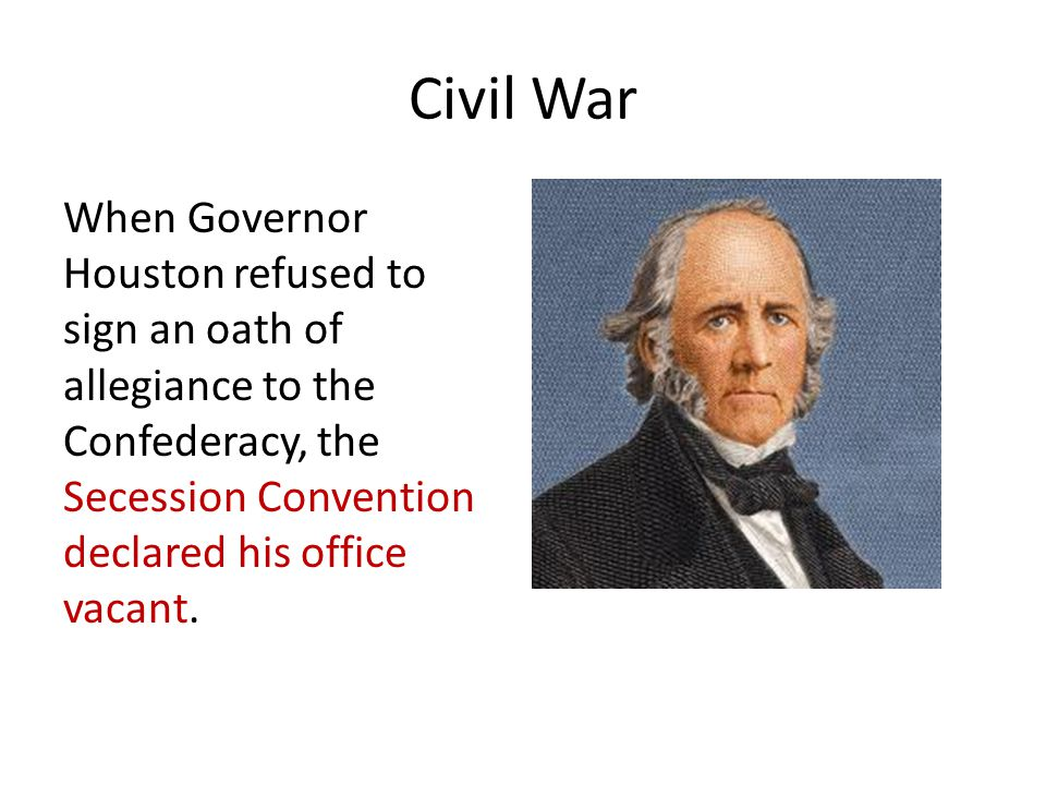 Civil War When Governor Houston refused to sign an oath of allegiance to the Confederacy, the Secession Convention declared his office vacant.