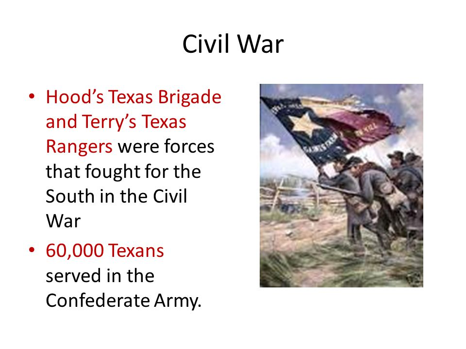 Civil War Hood's Texas Brigade and Terry's Texas Rangers were forces that fought for the South in the Civil War 60,000 Texans served in the Confederate Army.