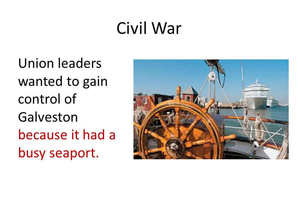 Civil War Union leaders wanted to gain control of Galveston because it had a busy seaport.