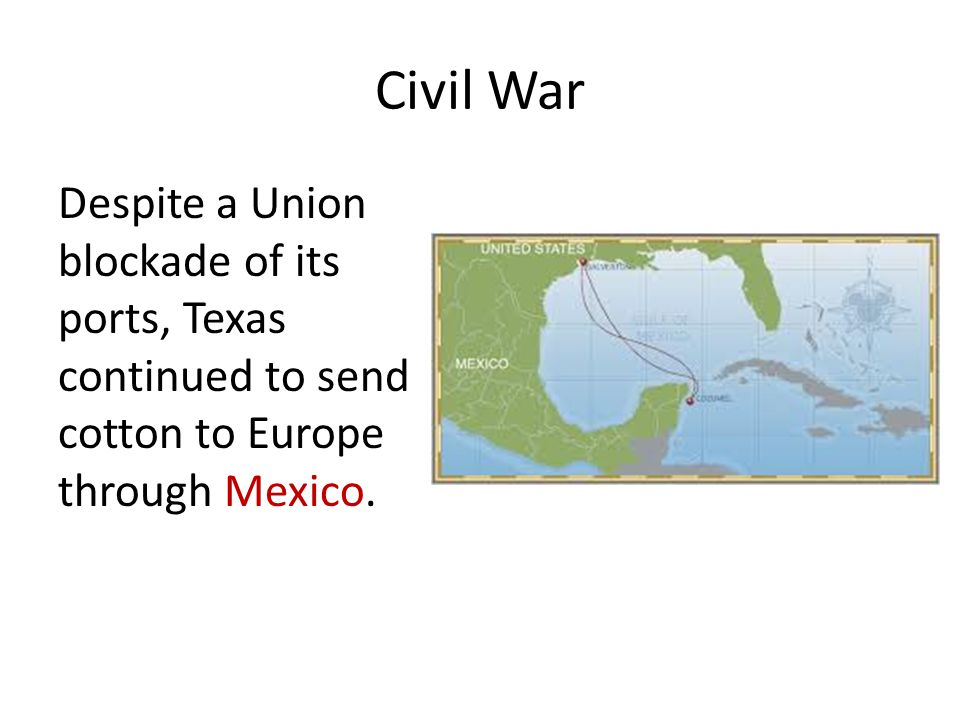 Civil War Despite a Union blockade of its ports, Texas continued to send cotton to Europe through Mexico.
