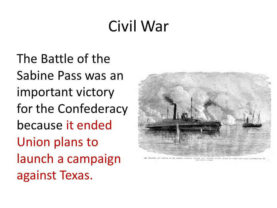 Civil War The Battle of the Sabine Pass was an important victory for the Confederacy because it ended Union plans to launch a campaign against Texas.