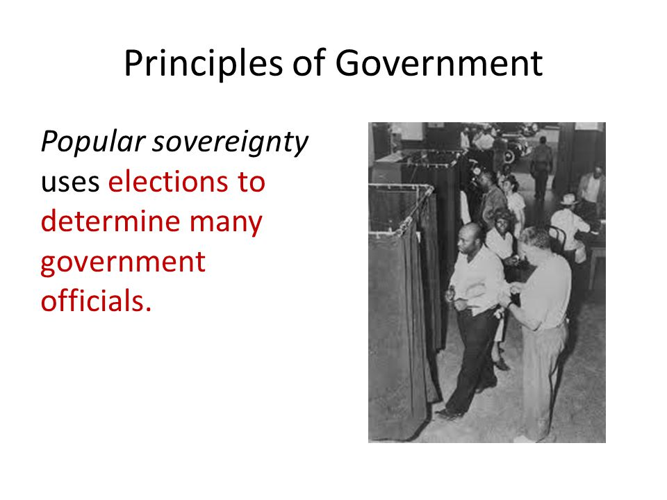 Principles of Government Popular sovereignty uses elections to determine many government officials.