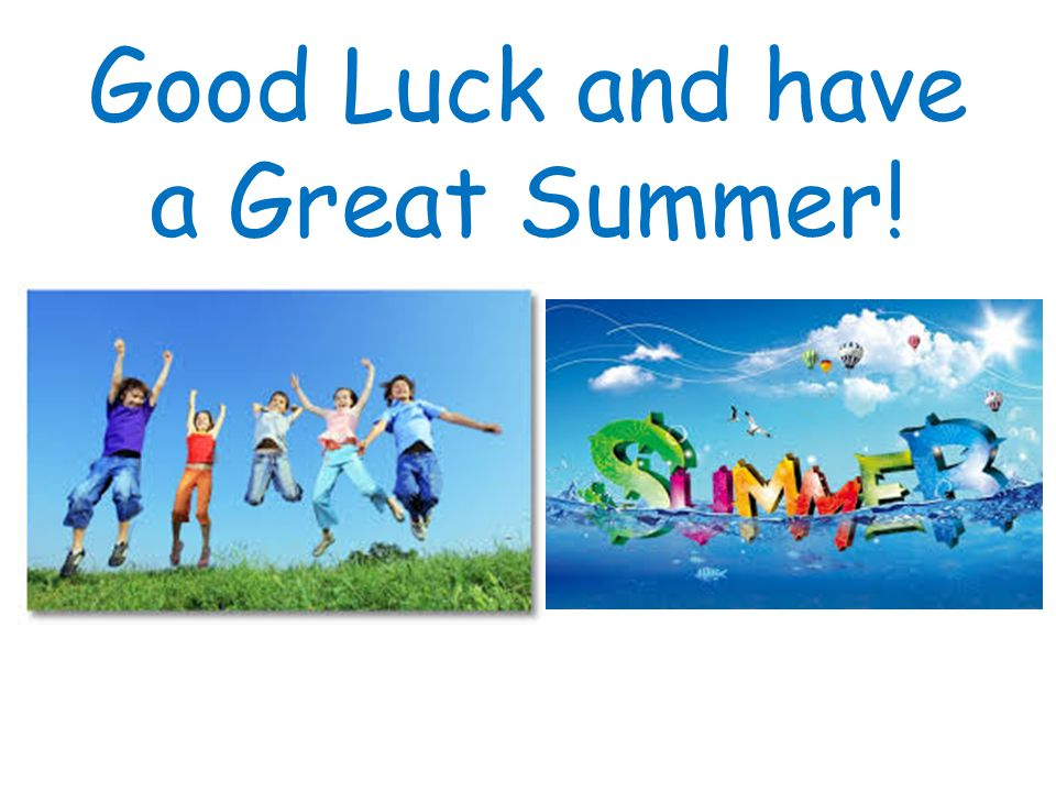 Good Luck and have a Great Summer!