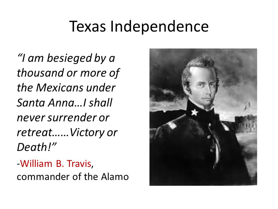 Texas Independence I am besieged by a thousand or more of the Mexicans under Santa Anna…I shall never surrender or retreat……Victory or Death! -William B.