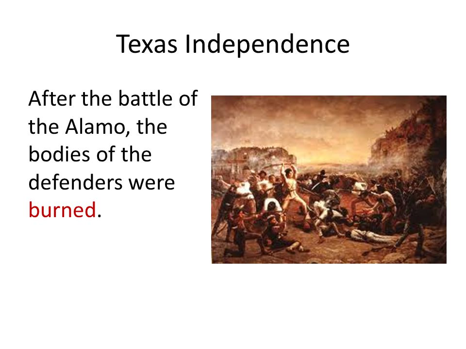 Texas Independence After the battle of the Alamo, the bodies of the defenders were burned.