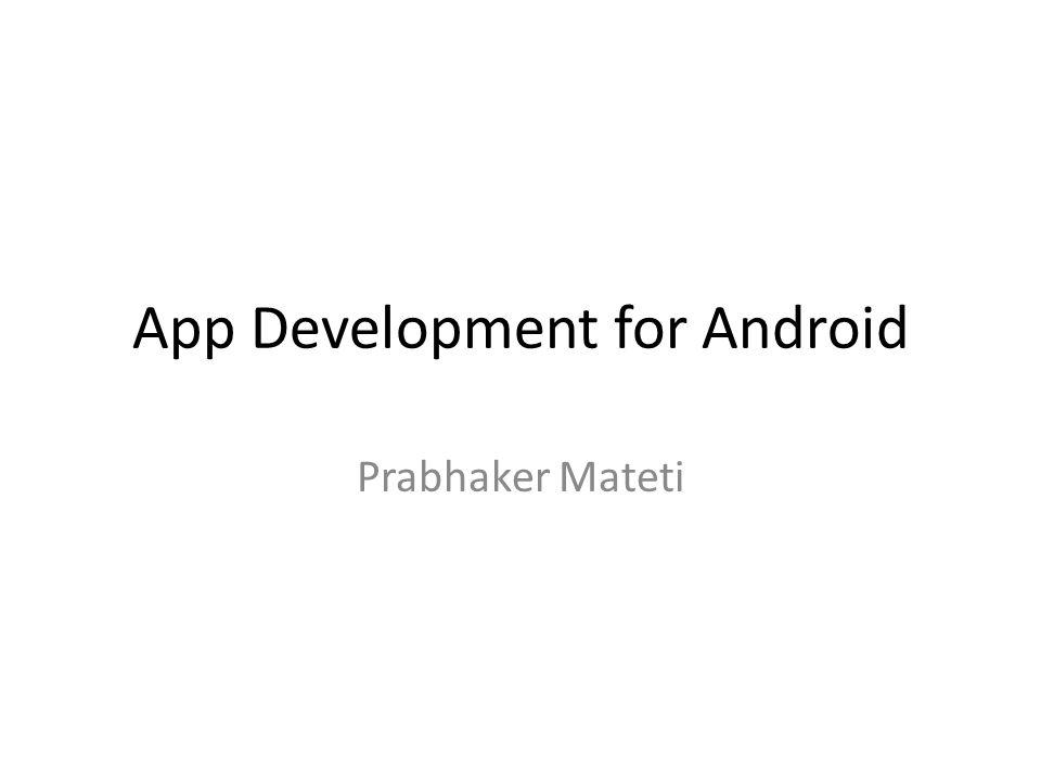 App Development for Android Prabhaker Mateti