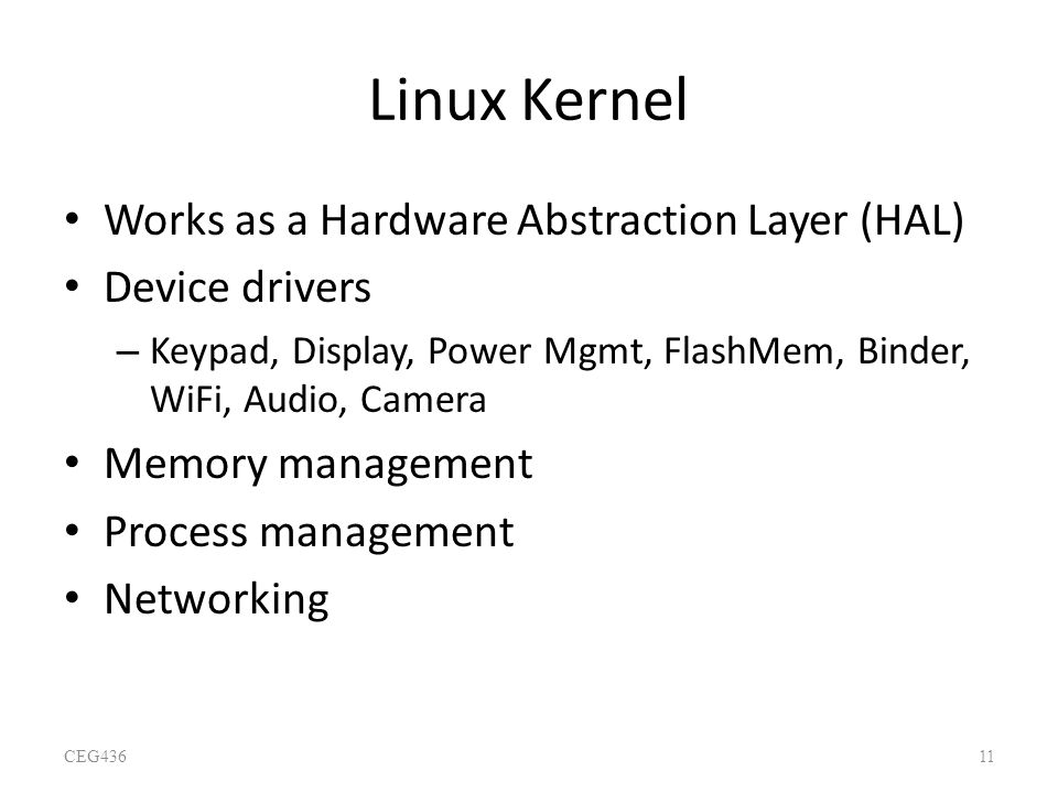 Linux Kernel Works as a Hardware Abstraction Layer (HAL) Device drivers – Keypad, Display, Power Mgmt, FlashMem, Binder, WiFi, Audio, Camera Memory ma