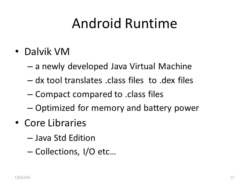 Android Runtime Dalvik VM – a newly developed Java Virtual Machine – dx tool translates.class files to.dex files – Compact compared to.class files – O