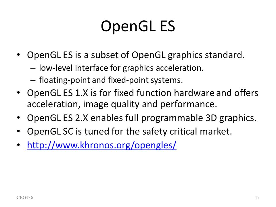 OpenGL ES OpenGL ES is a subset of OpenGL graphics standard. – low-level interface for graphics acceleration. – floating-point and fixed-point systems