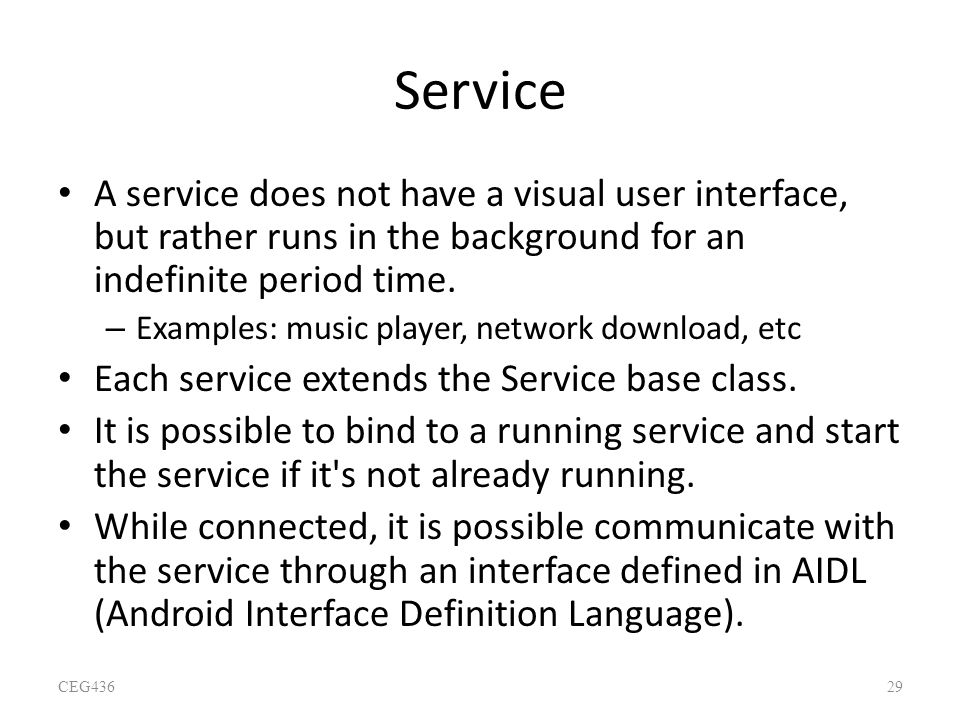 Service A service does not have a visual user interface, but rather runs in the background for an indefinite period time. – Examples: music player, ne