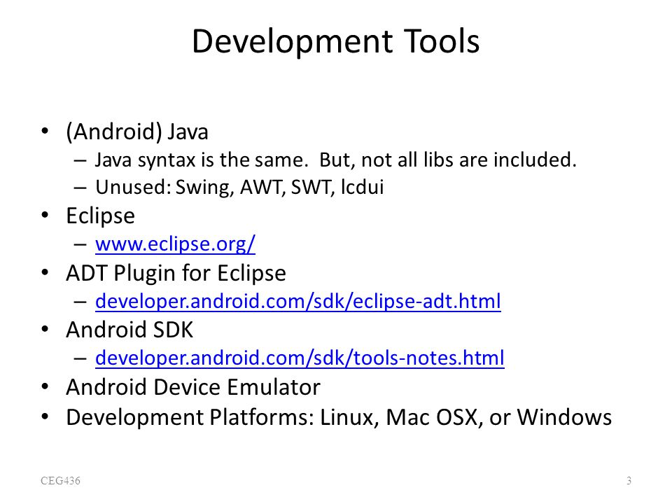 Development Tools (Android) Java – Java syntax is the same. But, not all libs are included. – Unused: Swing, AWT, SWT, lcdui Eclipse – www.eclipse.org