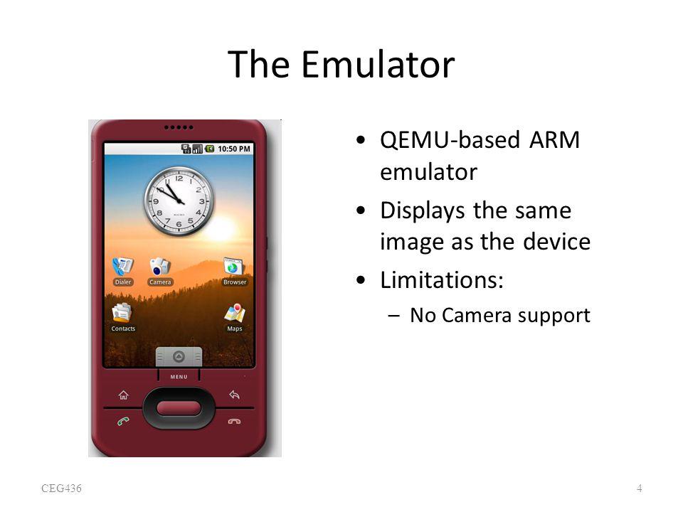 The Emulator QEMU-based ARM emulator Displays the same image as the device Limitations: –No Camera support CEG4364