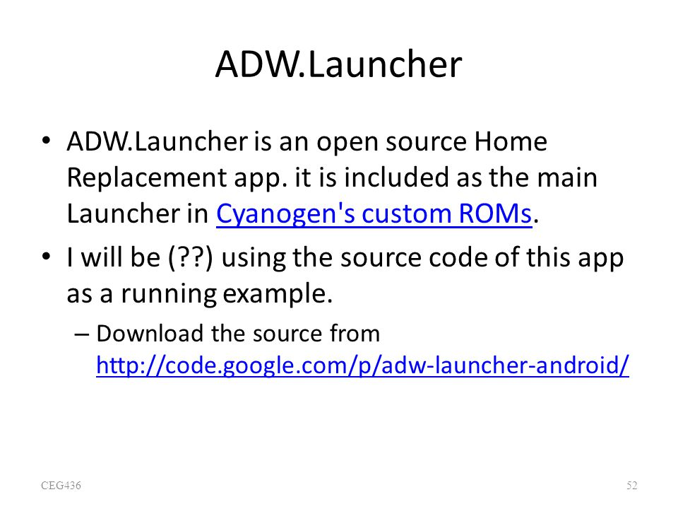 ADW.Launcher ADW.Launcher is an open source Home Replacement app. it is included as the main Launcher in Cyanogen's custom ROMs.Cyanogen's custom ROMs