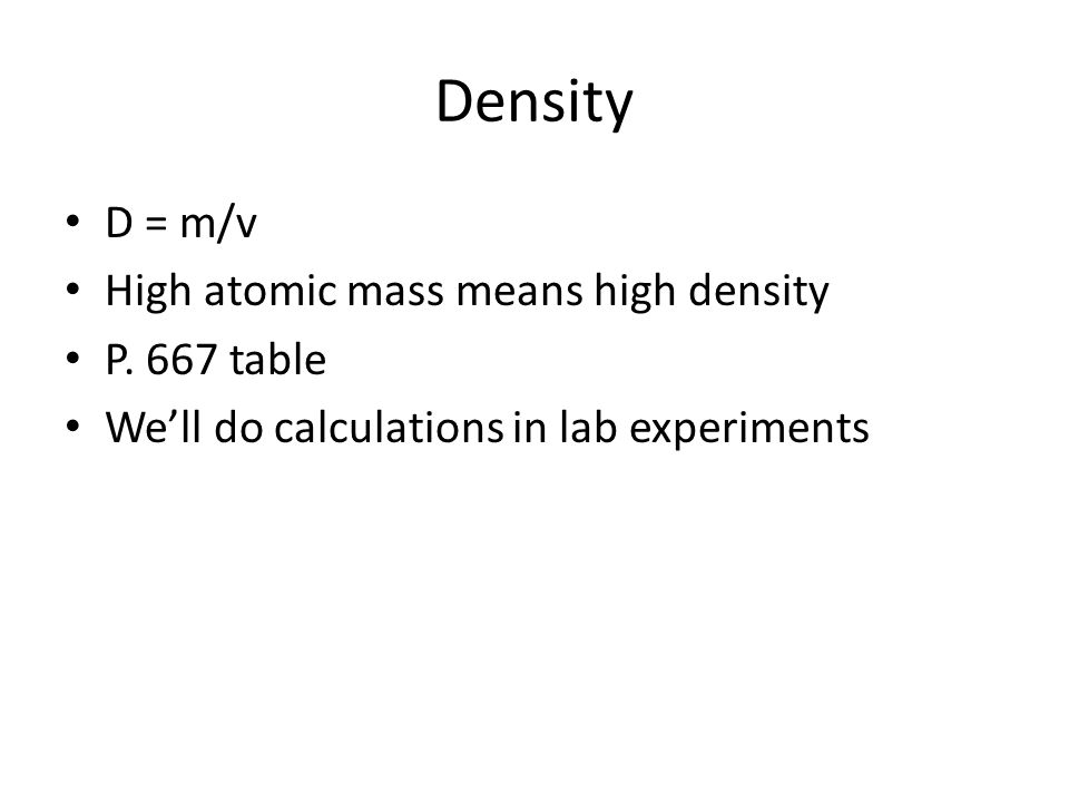 Density D = m/v High atomic mass means high density P. 667 table We'll do calculations in lab experiments